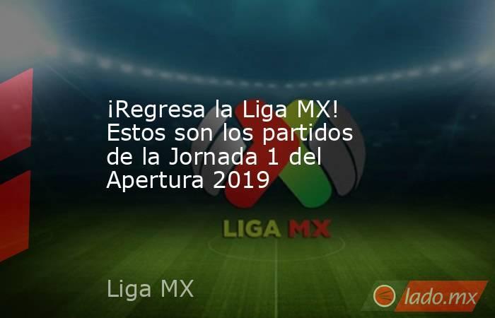 ¡Regresa la Liga MX! Estos son los partidos de la Jornada 1 del Apertura 2019. Noticias en tiempo real