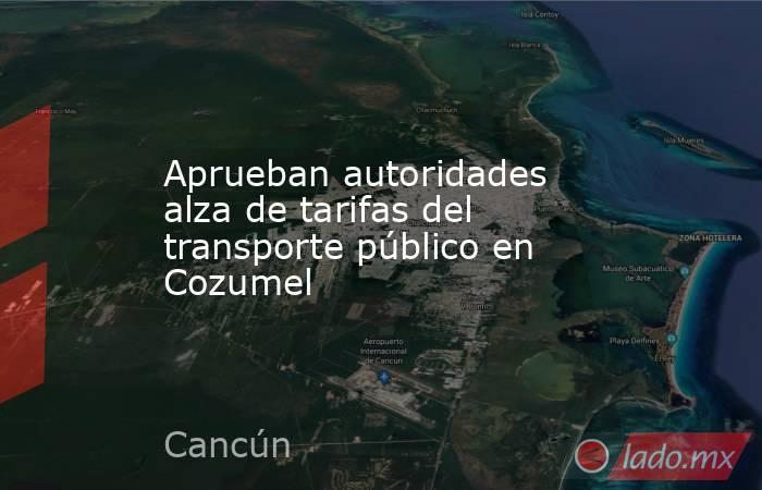 Aprueban autoridades alza de tarifas del transporte público en Cozumel. Noticias en tiempo real
