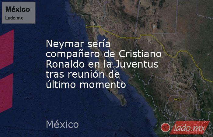Neymar sería compañero de Cristiano Ronaldo en la Juventus tras reunión de último momento. Noticias en tiempo real