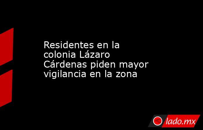 Residentes en la colonia Lázaro Cárdenas piden mayor vigilancia en la zona . Noticias en tiempo real