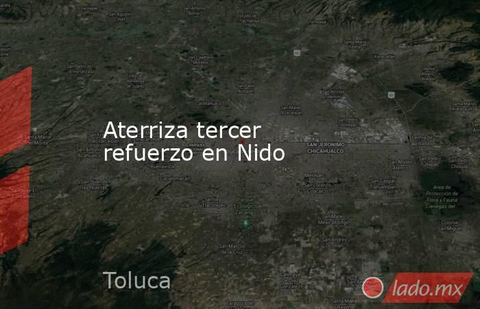 Aterriza tercer refuerzo en Nido. Noticias en tiempo real