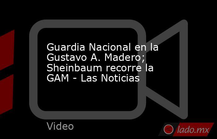 Guardia Nacional en la Gustavo A. Madero; Sheinbaum recorre la GAM - Las Noticias. Noticias en tiempo real