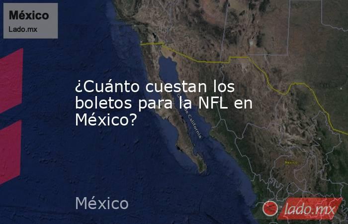 ¿Cuánto cuestan los boletos para la NFL en México?. Noticias en tiempo real