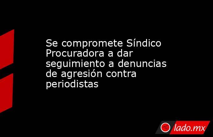 Se compromete Síndico Procuradora a dar seguimiento a denuncias de agresión contra periodistas. Noticias en tiempo real
