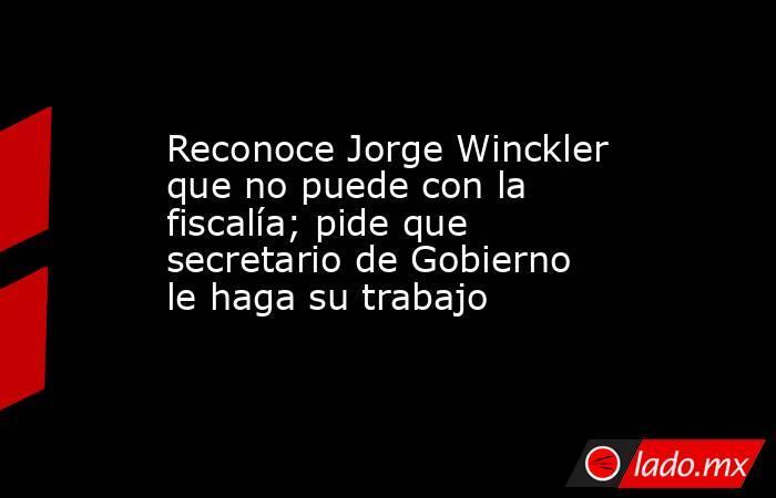 Reconoce Jorge Winckler que no puede con la fiscalía; pide que secretario de Gobierno le haga su trabajo. Noticias en tiempo real