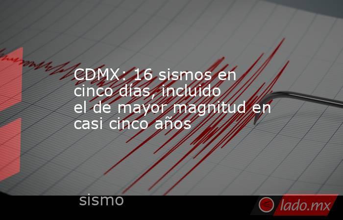 CDMX: 16 sismos en cinco días, incluido el de mayor magnitud en casi cinco años. Noticias en tiempo real