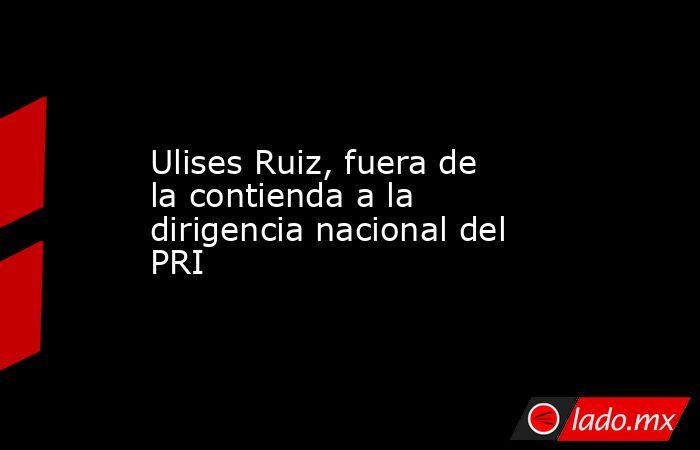Ulises Ruiz, fuera de la contienda a la dirigencia nacional del PRI. Noticias en tiempo real