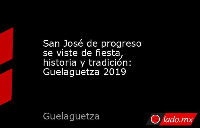 San José de progreso se viste de fiesta, historia y tradición: Guelaguetza 2019. Noticias en tiempo real