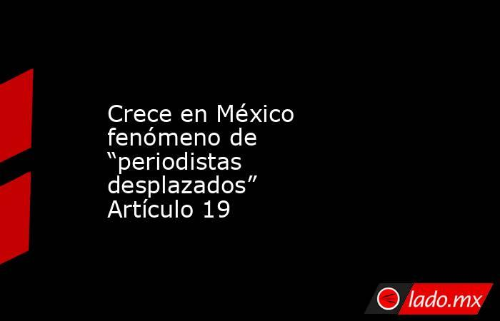 """Crece en México fenómeno de """"periodistas desplazados"""" Artículo 19. Noticias en tiempo real"""