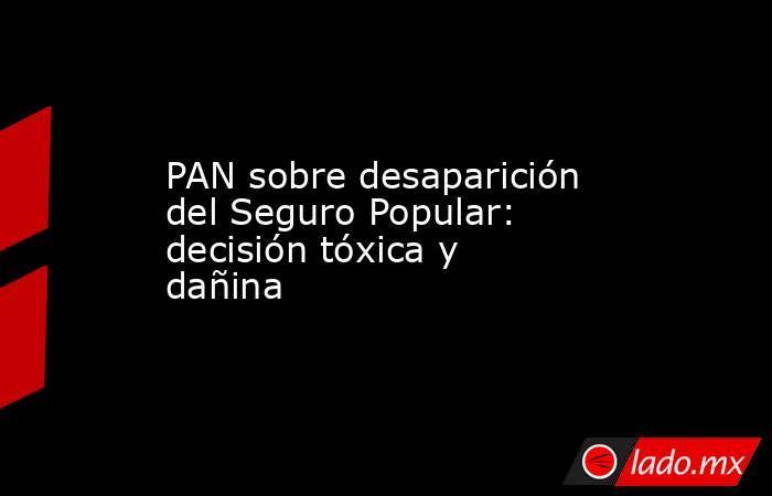 PAN sobre desaparición del Seguro Popular: decisión tóxica y dañina. Noticias en tiempo real