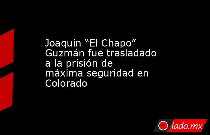 """Joaquín """"El Chapo"""" Guzmán fue trasladado a la prisión de máxima seguridad en Colorado. Noticias en tiempo real"""