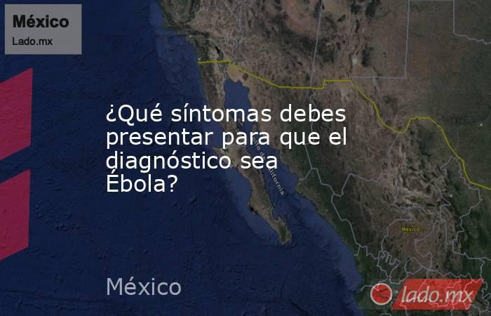 ¿Qué síntomas debes presentar para que el diagnóstico sea Ébola?. Noticias en tiempo real