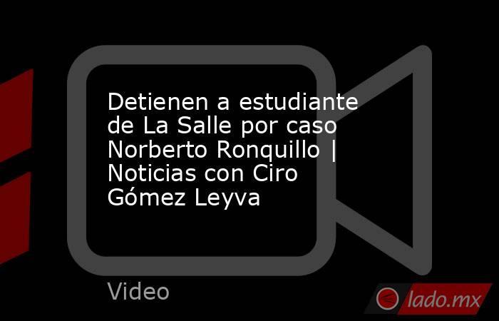 Detienen a estudiante de La Salle por caso Norberto Ronquillo | Noticias con Ciro Gómez Leyva. Noticias en tiempo real