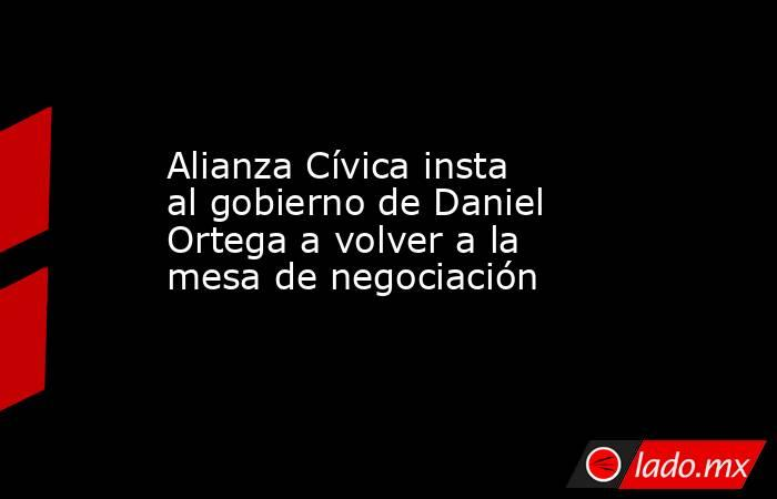 Alianza Cívica insta al gobierno de Daniel Ortega a volver a la mesa de negociación. Noticias en tiempo real