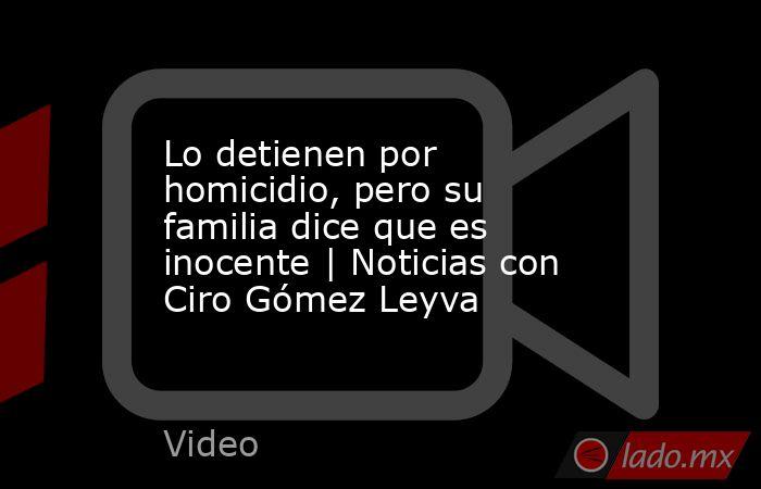 Lo detienen por homicidio, pero su familia dice que es inocente | Noticias con Ciro Gómez Leyva. Noticias en tiempo real
