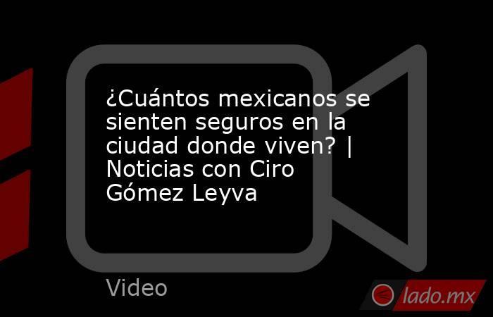 ¿Cuántos mexicanos se sienten seguros en la ciudad donde viven?   Noticias con Ciro Gómez Leyva. Noticias en tiempo real