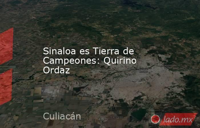 Sinaloa es Tierra de Campeones: Quirino Ordaz. Noticias en tiempo real