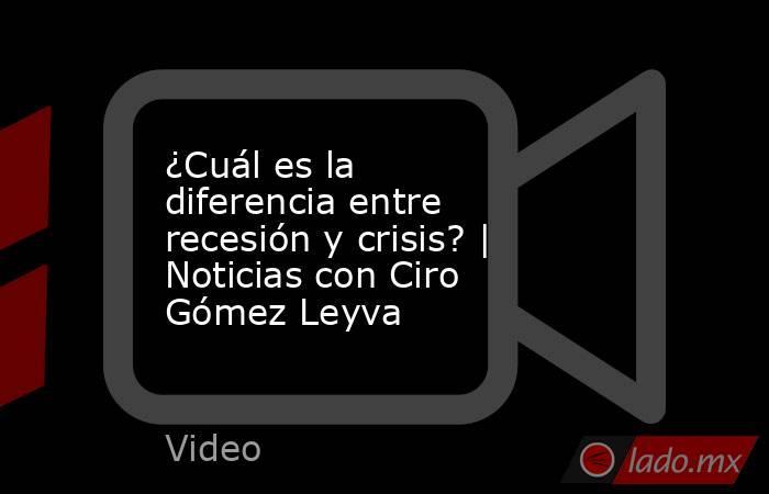 ¿Cuál es la diferencia entre recesión y crisis? | Noticias con Ciro Gómez Leyva. Noticias en tiempo real