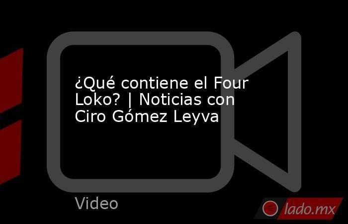 ¿Qué contiene el Four Loko? | Noticias con Ciro Gómez Leyva. Noticias en tiempo real
