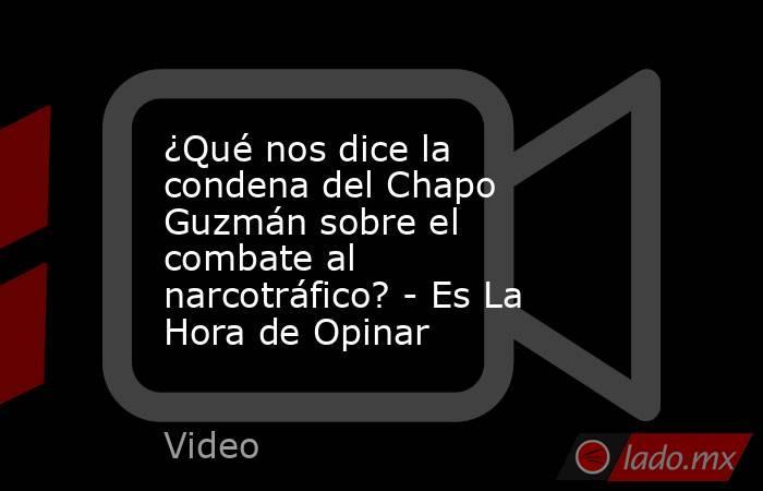 ¿Qué nos dice la condena del Chapo Guzmán sobre el combate al narcotráfico? - Es La Hora de Opinar. Noticias en tiempo real