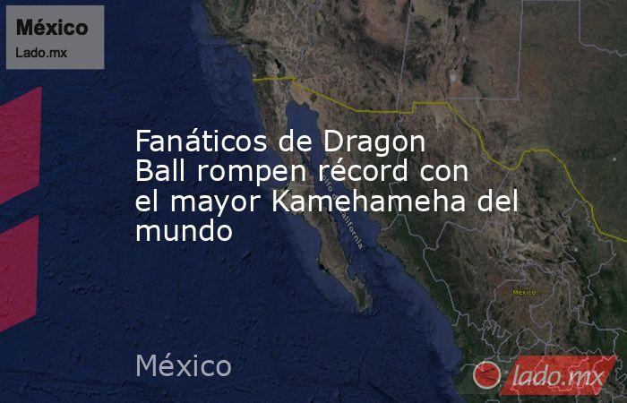 Fanáticos de Dragon Ball rompen récord con el mayor Kamehameha del mundo. Noticias en tiempo real