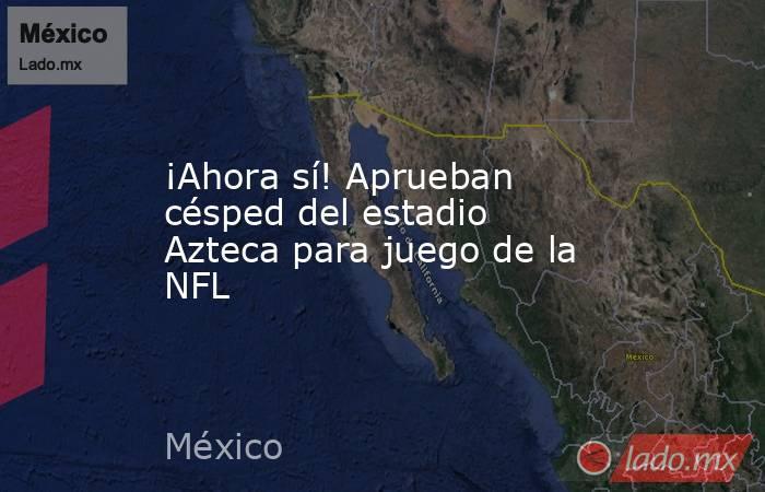 ¡Ahora sí! Aprueban césped del estadio Azteca para juego de la NFL. Noticias en tiempo real