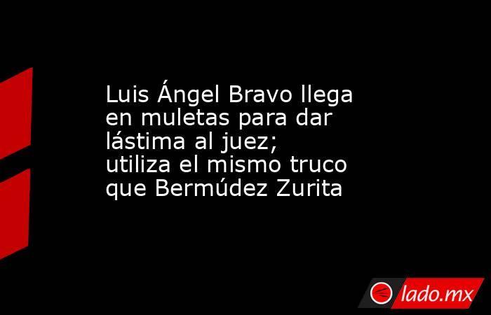 Luis Ángel Bravo llega en muletas para dar lástima al juez; utiliza el mismo truco que Bermúdez Zurita. Noticias en tiempo real