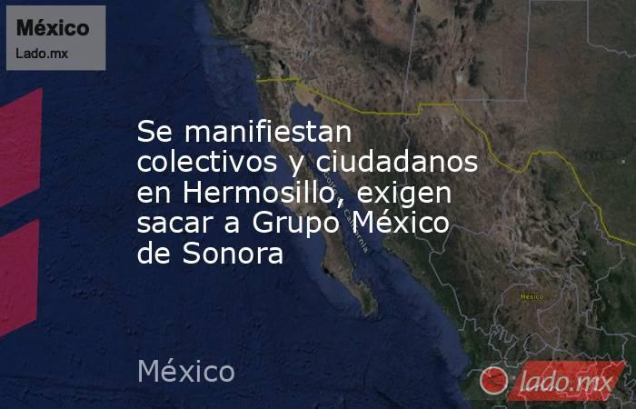 Se manifiestan colectivos y ciudadanos en Hermosillo, exigen sacar a Grupo México de Sonora. Noticias en tiempo real