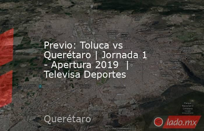 Previo: Toluca vs Querétaro | Jornada 1 - Apertura 2019  | Televisa Deportes. Noticias en tiempo real