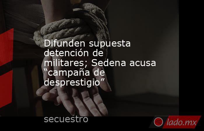 """Difunden supuesta detención de militares; Sedena acusa """"campaña de desprestigio"""". Noticias en tiempo real"""