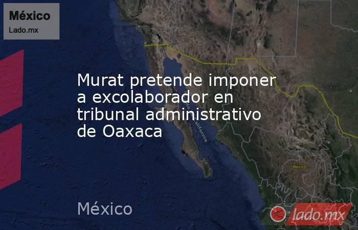 Murat pretende imponer a excolaborador en tribunal administrativo de Oaxaca. Noticias en tiempo real