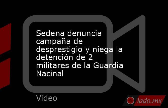 Sedena denuncia campaña de desprestigio y niega la detención de 2 militares de la Guardia Nacinal. Noticias en tiempo real