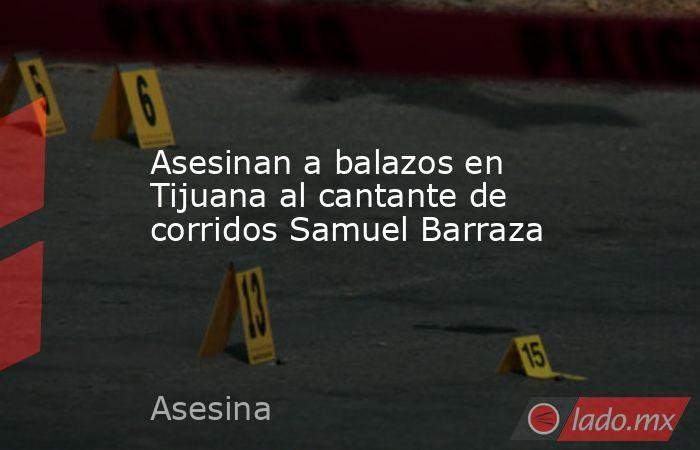 Asesinan a balazos en Tijuana al cantante de corridos Samuel Barraza. Noticias en tiempo real