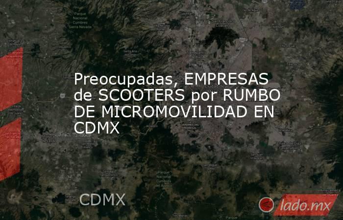 Preocupadas, EMPRESAS de SCOOTERS por RUMBO DE MICROMOVILIDAD EN CDMX. Noticias en tiempo real