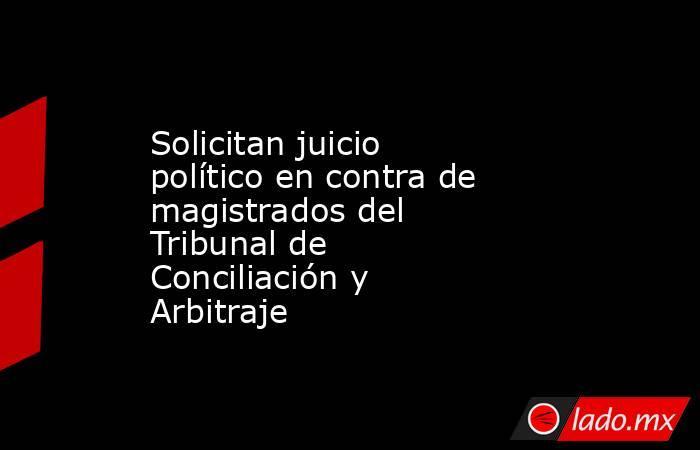 Solicitan juicio político en contra de magistrados del Tribunal de Conciliación y Arbitraje. Noticias en tiempo real