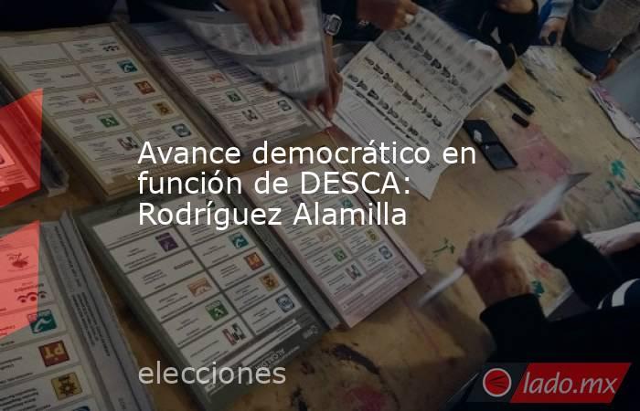 Avance democrático en función de DESCA: Rodríguez Alamilla. Noticias en tiempo real