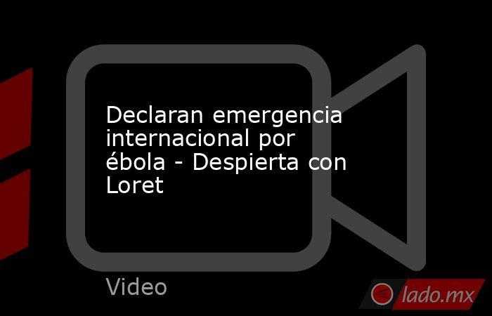 Declaran emergencia internacional por ébola - Despierta con Loret. Noticias en tiempo real