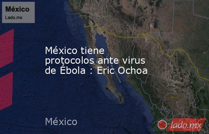México tiene protocolos ante virus de Ébola : Eric Ochoa. Noticias en tiempo real