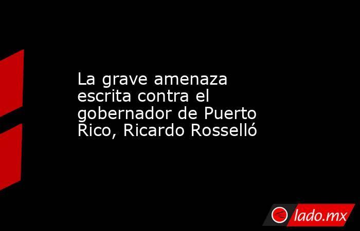 La grave amenaza escrita contra el gobernador de Puerto Rico, Ricardo Rosselló. Noticias en tiempo real