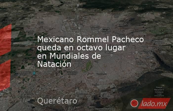 Mexicano Rommel Pacheco queda en octavo lugar en Mundiales de Natación. Noticias en tiempo real