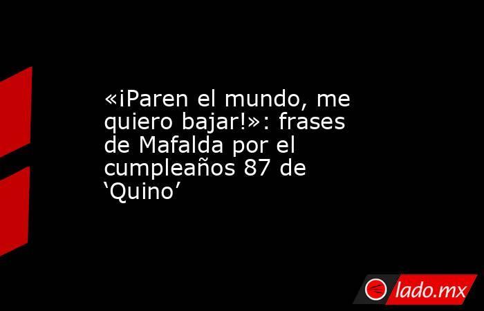 «¡Paren el mundo, me quiero bajar!»: frases de Mafalda por el cumpleaños 87 de 'Quino'. Noticias en tiempo real