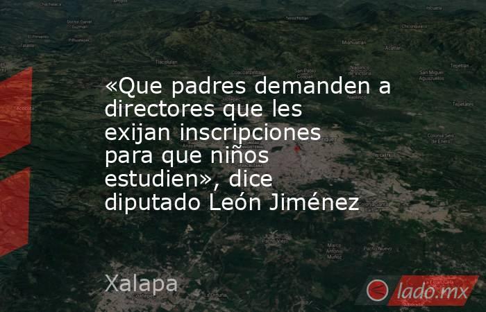 «Que padres demanden a directores que les exijan inscripciones para que niños estudien», dice diputado León Jiménez. Noticias en tiempo real