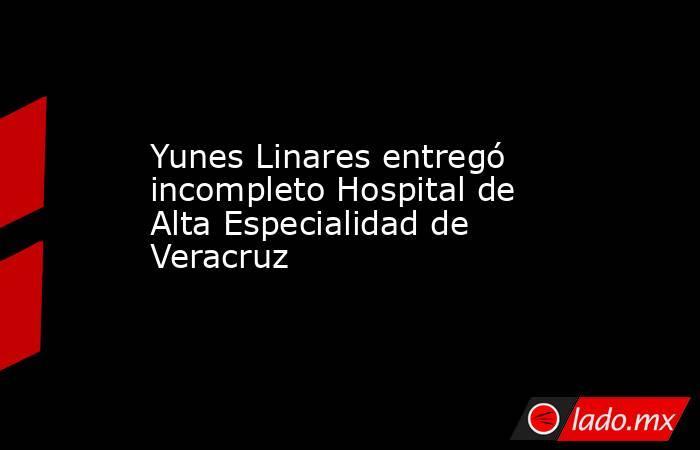 Yunes Linares entregó incompleto Hospital de Alta Especialidad de Veracruz. Noticias en tiempo real