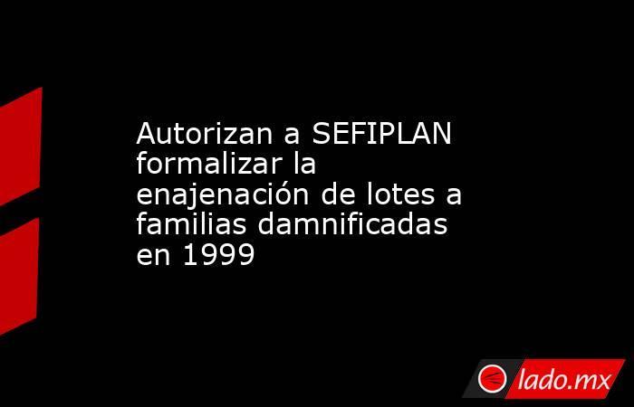 Autorizan a SEFIPLAN formalizar la enajenación de lotes a familias damnificadas en 1999. Noticias en tiempo real