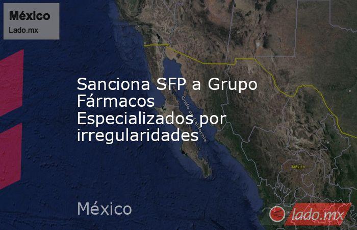Sanciona SFP a Grupo Fármacos Especializados por irregularidades. Noticias en tiempo real