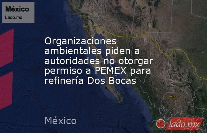 Organizaciones ambientales piden a autoridades no otorgar permiso a PEMEX para refinería Dos Bocas. Noticias en tiempo real