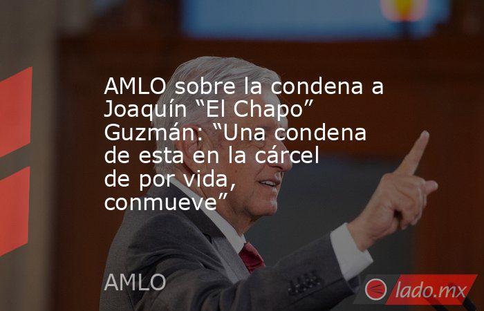 """AMLO sobre la condena a Joaquín """"El Chapo"""" Guzmán: """"Una condena de esta en la cárcel de por vida, conmueve"""". Noticias en tiempo real"""
