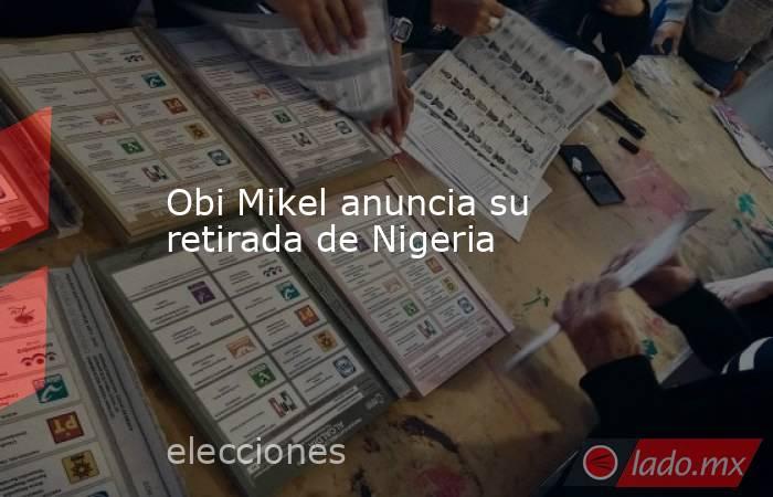 Obi Mikel anuncia su retirada de Nigeria. Noticias en tiempo real