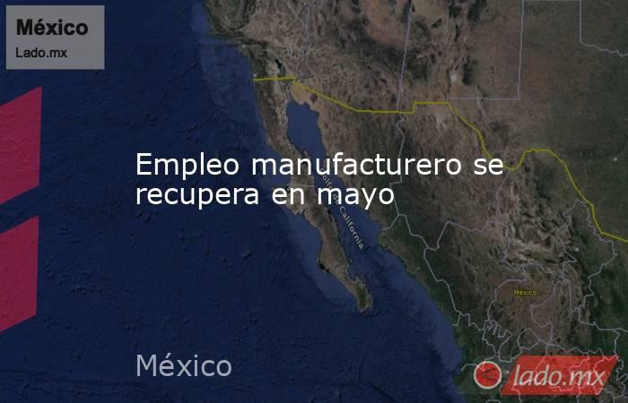 Empleo manufacturero se recupera en mayo. Noticias en tiempo real