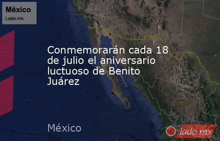 Conmemorarán cada 18 de julio el aniversario luctuoso de Benito Juárez. Noticias en tiempo real